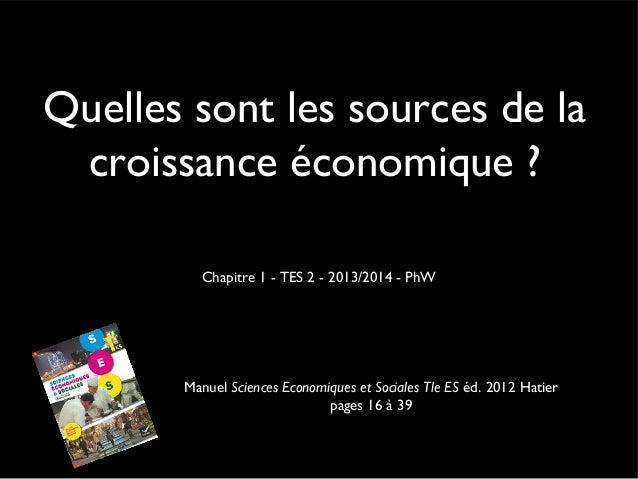 Quelles sont les sources de la croissance économique ? Chapitre 1 - TES 2 - 2013/2014 - PhW Manuel Sciences Economiques et...