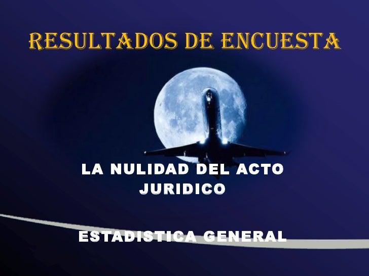 RESULTADOS DE ENCUESTA LA NULIDAD DEL ACTO JURIDICO ESTADISTICA GENERAL