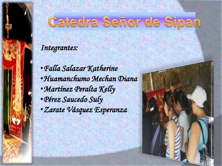 Catedra Señor de Sipan<br />Integrantes:<br /><ul><li>Falla Salazar Katherine