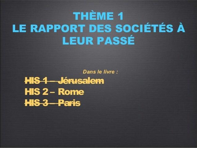 THÈME 1LE RAPPORT DES SOCIÉTÉS À       LEUR PASSÉ             Dans le livre: HIS 1 – Jérusalem HIS 2 – Rome HIS 3 – Paris