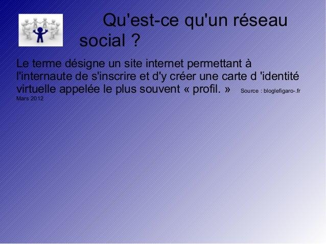 Qu'est-ce qu'un réseau  social ?  Le terme désigne un site internet permettant à  l'internaute de s'inscrire et d'y créer ...