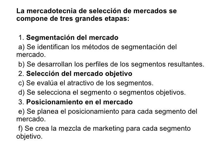 La mercadotecnia de selección de mercados se compone de tres grandes etapas: 1.  Segmentación del mercado a) Se identifica...