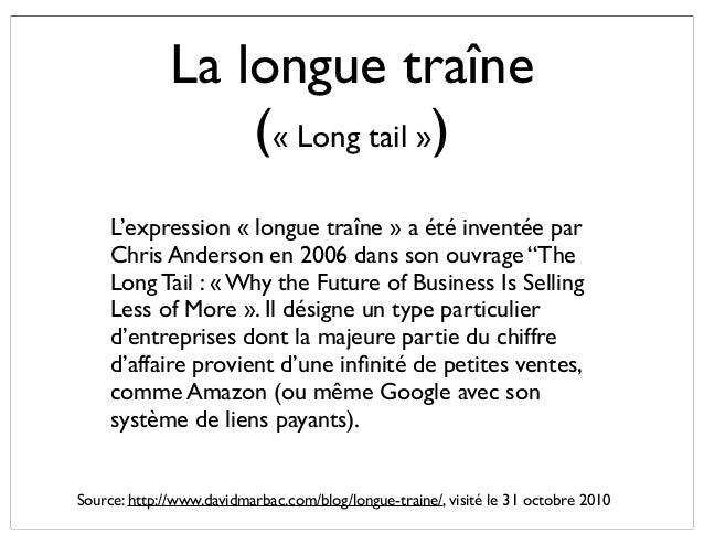 La longue traîne (« Long tail ») L'expression « longue traîne » a été inventée par Chris Anderson en 2006 dans son ouvrage...