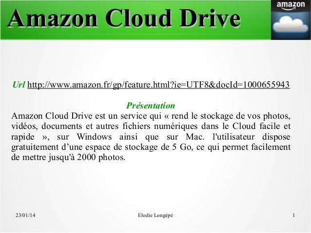 Amazon Cloud Drive Url http://www.amazon.fr/gp/feature.html?ie=UTF8&docId=1000655943 Présentation Amazon Cloud Drive est u...