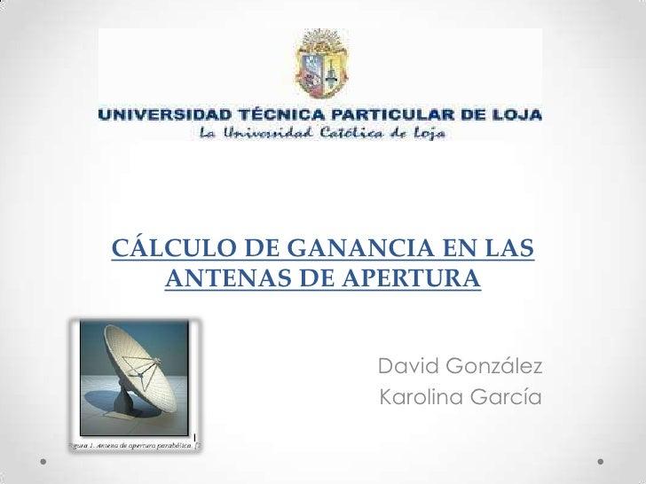 CÁLCULO DE GANANCIA EN LAS   ANTENAS DE APERTURA                David González                Karolina García