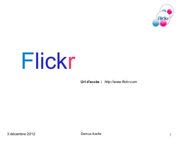 Flickr                  Url daccès : http://www.flickr.com3 décembre 2012   Demus Axelle                          1