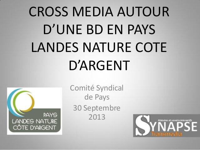 CROSS MEDIA AUTOUR D'UNE BD EN PAYS LANDES NATURE COTE D'ARGENT Comité Syndical de Pays 30 Septembre 2013  Histoires et sa...