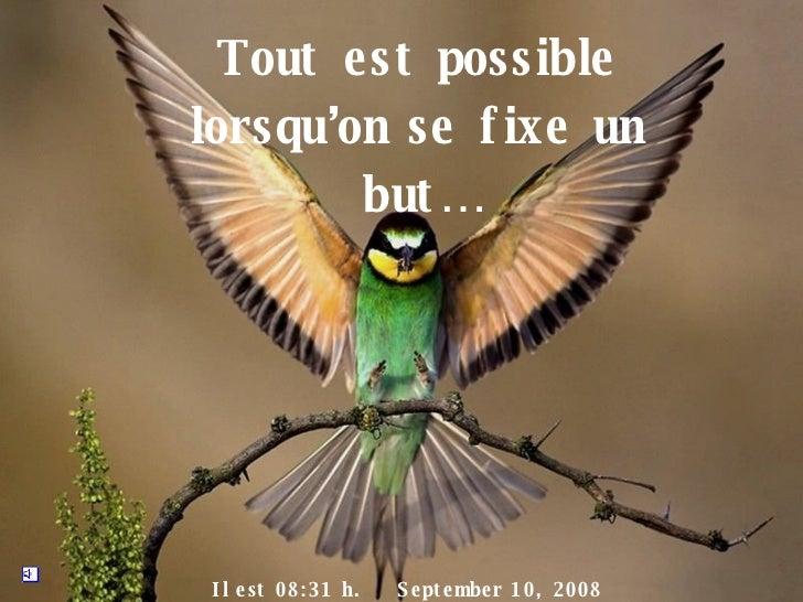 Tout e st possible lorsqu'on se f ixe un         but …     I l e st 0 8 : 3 1 h.   S e pt e mbe r 1 0 , 2 0 0 8