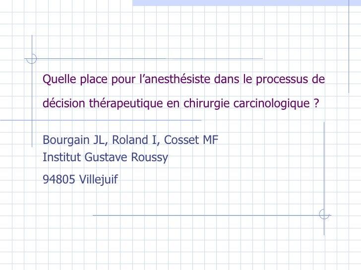 Quelle place pour l'anesthésiste dans le processus de décision thérapeutique en chirurgie carcinologique ?   Bourgain JL, ...