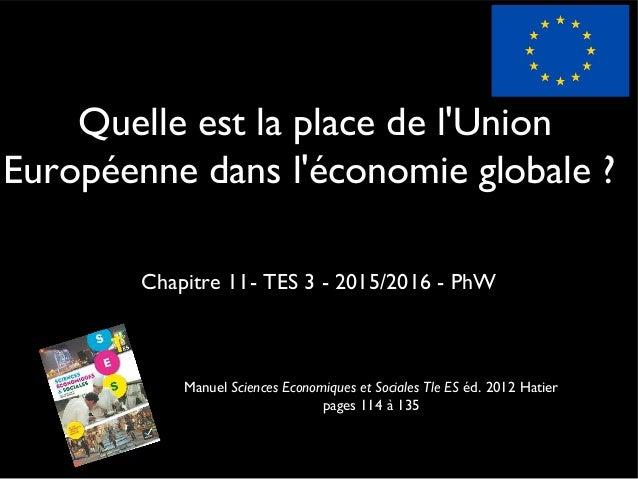Quelle est la place de l'Union Européenne dans l'économie globale ? Chapitre 11- TES 3 - 2015/2016 - PhW Manuel Sciences E...