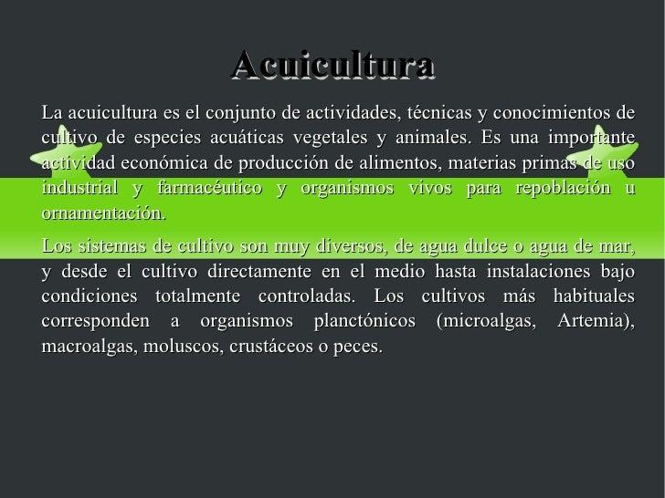 Acuicultura La acuicultura es el conjunto de actividades, técnicas y conocimientos de cultivo de especies acuáticas vegeta...
