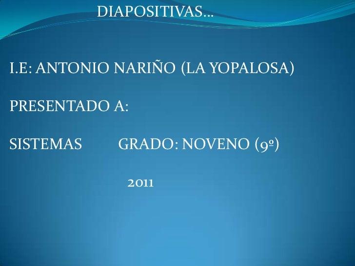 DIAPOSITIVAS…<br />I.E: ANTONIO NARIÑO (LA YOPALOSA)<br />PRESENTADO A:<br />SISTEMAS         GRADO: NOVENO (9º)<br />    ...