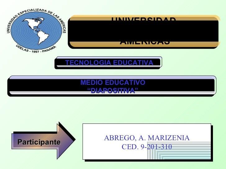 UNIVERSIDAD  ESPECIALIZADA DE LA AMERICAS TECNOLOGIA EDUCATIVA Participante ABREGO, A. MARIZENIA CED. 9-201-310 MEDIO EDUC...