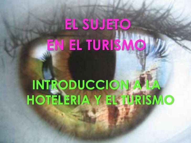 EL SUJETO  <br />EN EL TURISMO<br />INTRODUCCION A LA HOTELERIA Y EL TURISMO<br />