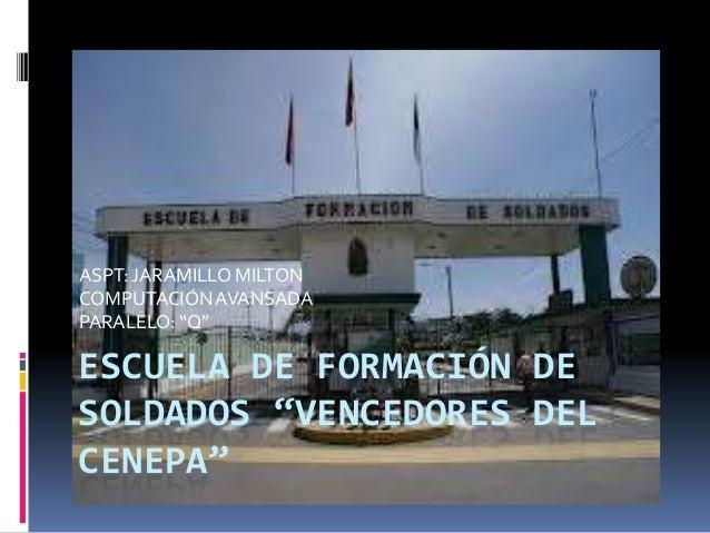 """ESCUELA DE FORMACIÓN DE SOLDADOS """"VENCEDORES DEL CENEPA"""" ASPT: JARAMILLO MILTON COMPUTACIÓNAVANSADA PARALELO: """"Q"""""""