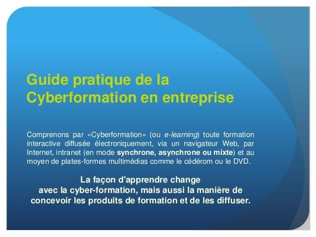 Guide pratique de laCyberformation en entrepriseComprenons par «Cyberformation» (ou e-learning) toute formationinteractive...