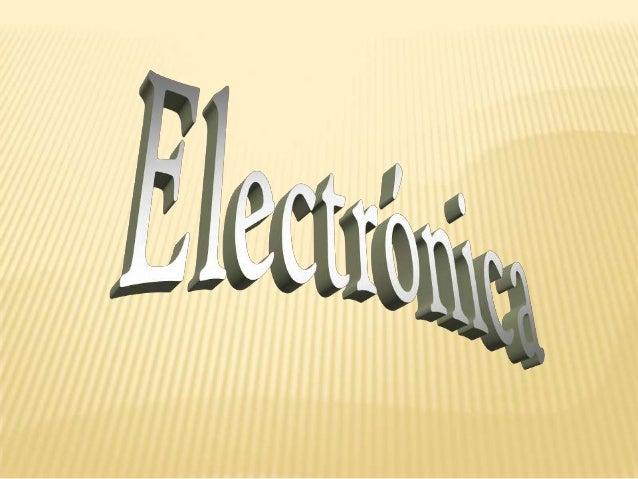 ¿QUÉ ES LA ELECTRÓNICA?                 La electrónica es principalmente el                 estudio y análisis de circuito...