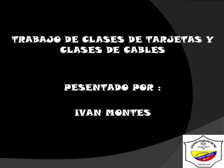 TRABAJO DE CLASES DE TARJETAS Y CLASES DE CABLES<br />PESENTADO POR :<br />IVAN MONTES<br />