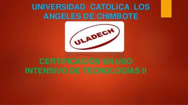 UNIVERSIDAD CATOLICA LOS ANGELES DE CHIMBOTE CERTIFICACIÓN EN USO INTENSIVO DE TECNOLOGÍAS II