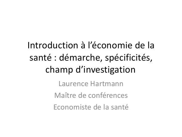 Introduction à l'économie de la santé : démarche, spécificités, champ d'investigation Laurence Hartmann Maître de conféren...