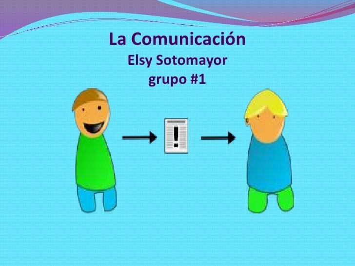 La Comunicación  Elsy Sotomayor     grupo #1