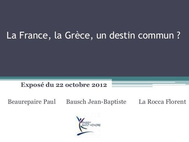 La France, la Grèce, un destin commun ? Exposé du 22 octobre 2012 Beaurepaire Paul Bausch Jean-Baptiste La Rocca Florent