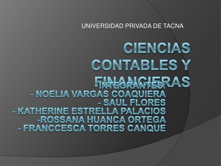 UNIVERSIDAD PRIVADA DE TACNA<br />CIENCIAS CONTABLES Y FINANCIERAS<br />INTEGRANTES:<br /><ul><li> Noelia Vargas Coaquiera