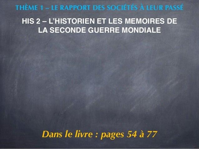 THÈME 1 – LE RAPPORT DES SOCIÉTÉS À LEUR PASSÉ  HIS 2 – L'HISTORIEN ET LES MEMOIRES DE  LA SECONDE GUERRE MONDIALE  Dans l...
