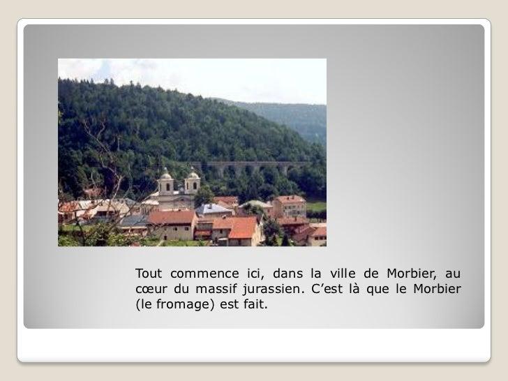 Tout commence ici, dans la ville de Morbier, aucœur du massif jurassien. C'est là que le Morbier(le fromage) est fait.