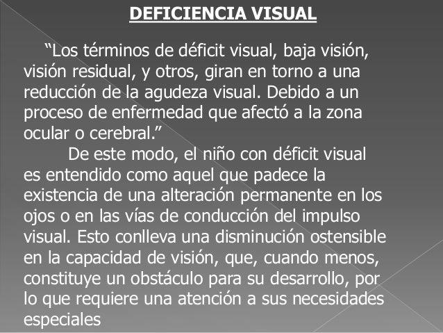 """DEFICIENCIA VISUAL """"Los términos de déficit visual, baja visión, visión residual, y otros, giran en torno a una reducción ..."""