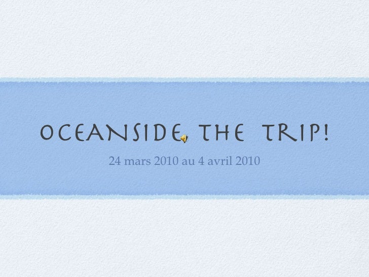 OCEANSIDE, The  trip! <ul><li>24 mars 2010 au 4 avril 2010 </li></ul>