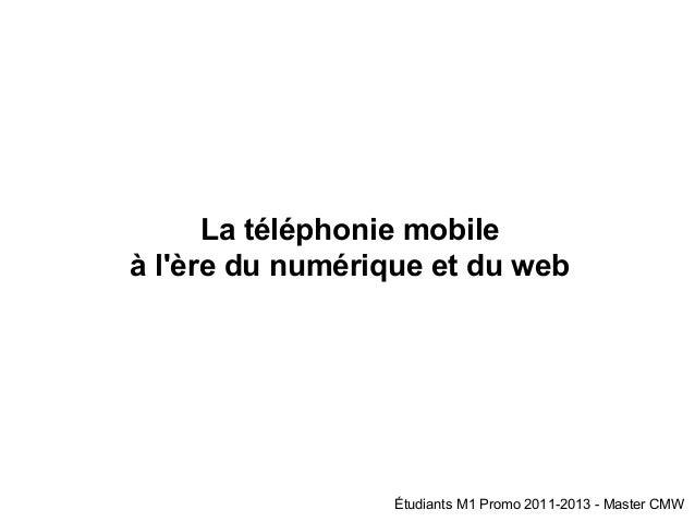 La téléphonie mobile à l'ère du numérique et du web Étudiants M1 Promo 2011-2013 - Master CMW