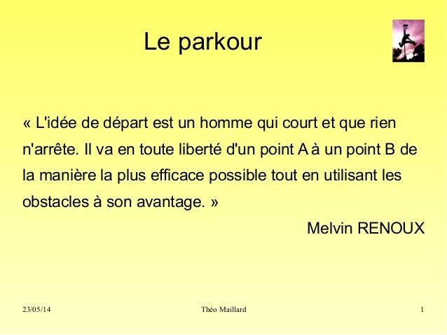 23/05/14 Théo Maillard 1 Le parkour « L'idée de départ est un homme qui court et que rien n'arrête. Il va en toute liberté...