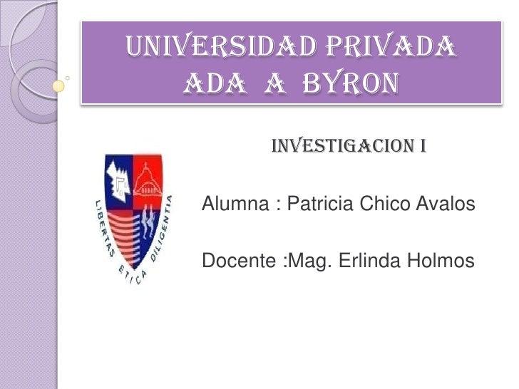UNIVERSIDAD PRIVADA ADA  A  BYRON<br />INVESTIGACION I<br />Alumna : Patricia Chico Avalos<br />Docente :Mag. Erlinda Holm...