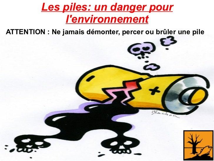 Les piles: un danger pour l'environnement ATTENTION : Ne jamais démonter, percer ou brûler une pile