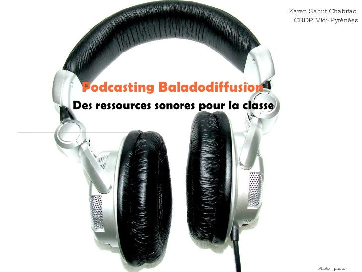 Podcasting Baladodiffusion Des ressources sonores pour la classe Photo : photo-libre.fr Karen Sahut Chabriac  CRDP Midi-Py...