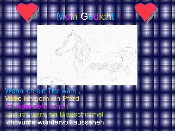 Wenn ich ein Tier wäre , Wäre ich gern ein Pferd Ich wäre sehr schön Und ich wäre ein Blauschimmel . Ich würde wundervoll ...