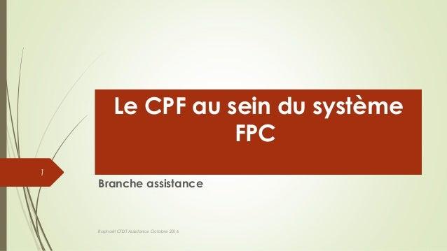Le CPF au sein du système FPC Branche assistance Raphaël CFDT Assistance Octobre 2016 1