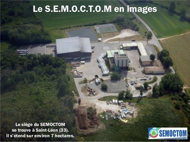 Le S.E.M.O.C.T.O.M en imagesLe siège du SEMOCTOMse trouve à Saint-Léon (33).Il s'étend sur environ 7 hectares.