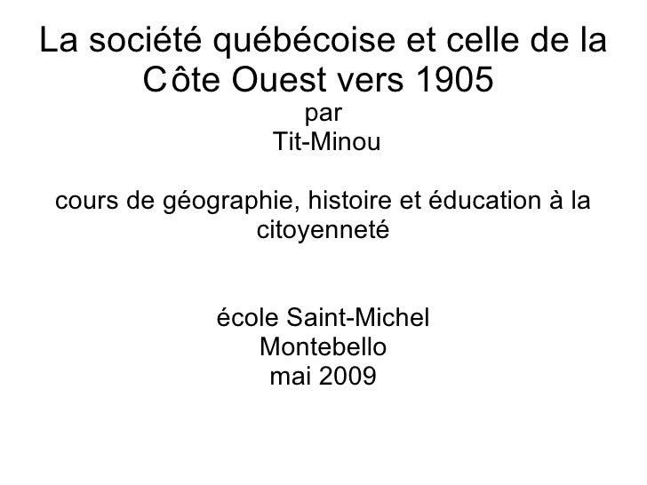 La société québécoise et celle de la C ôte Ouest vers 1905  <ul><ul><li>par </li></ul></ul><ul><ul><li>Tit-Minou </li></ul...