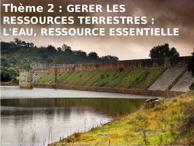 Thème 2 : GERER LES RESSOURCES TERRESTRES: L'EAU, RESSOURCE ESSENTIELLE Source : https://fr.wikipedia.org/wiki/Barrage#/m...