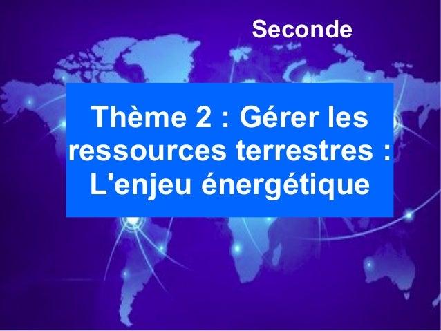 Seconde Thème 2: Gérer les ressources terrestres: L'enjeu énergétique