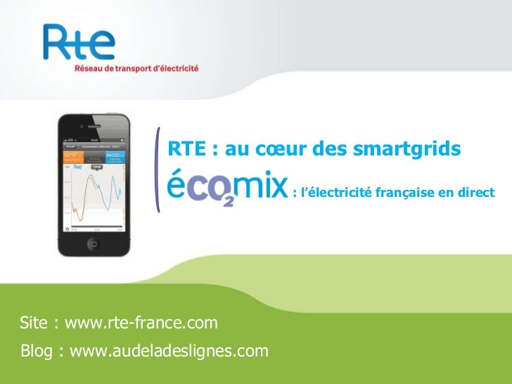 RTE : au cœur des smartgrids Site : www.rte-france.com Blog : www.audeladeslignes.com : l'électricité française en direct