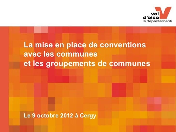 La mise en place de conventionsavec les communeset les groupements de communesLe 9 octobre 2012 à Cergy        La mise en ...
