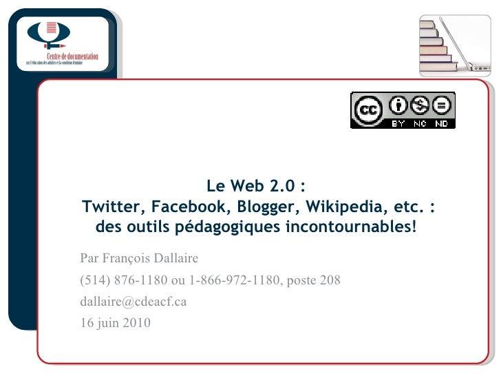Le Web 2.0:  Twitter, Facebook, Blogger, Wikipedia, etc. : des outils pédagogiques incontournables!   Par François Dallai...
