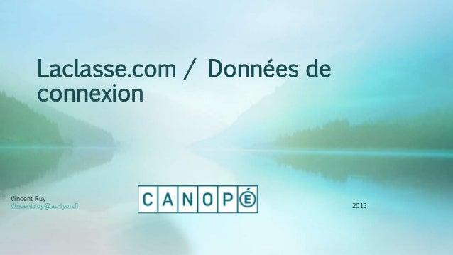 Laclasse.com / Données de connexion Vincent Ruy Vincent.ruy@ac-lyon.fr 2015