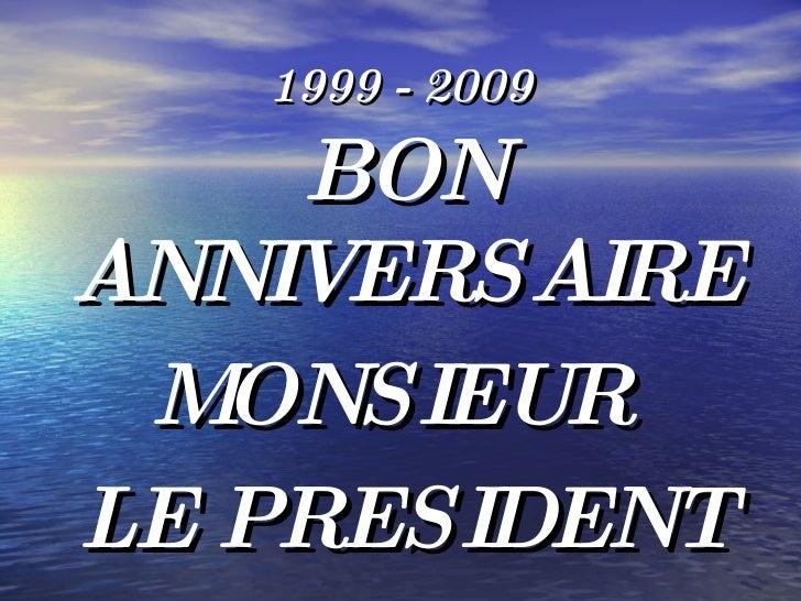 1999 - 2009 <ul><li>BON ANNIVERSAIRE  </li></ul><ul><li>MONSIEUR  </li></ul><ul><li>LE PRESIDENT </li></ul>