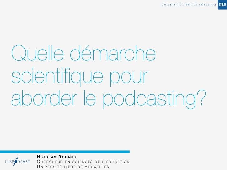 Quelle démarchescientifique pouraborder le podcasting?  NICOLAS ROLAND  C H E R C H E U R E N S C I E N C E S D E L ' É D U...