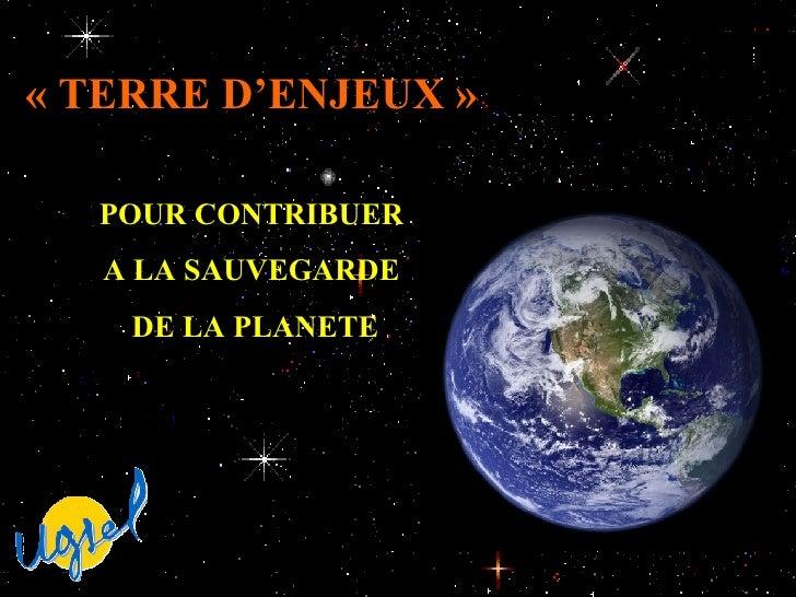 «TERRE D'ENJEUX»   POUR CONTRIBUER  A LA SAUVEGARDE  DE LA PLANETE