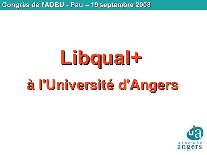 Congrès de l'ADBU - Pau – 19 septembre 2008 Libqual+   à l'Université d'Angers